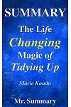 Summary - The Life Changing Magic of Tidying Up: A Detailed Summary of Marie Kondo's Book-- The Japanese Art of Decluttering and Organizing!!