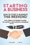 Starting a Business: How to Start a Business This Weekend: The Complete Newbie's Guide to Launch a Successful Business Within 72 Hours