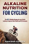 Alkaline Nutrition for Cycling: The Best Alkaline Recipes for Any Cyclist Looking to Improve Their Health and Performance