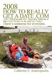 2008 How to Really Get a Date .com: 1500+ Websites and 500+ Specialty Websites to Meet New People on the Internet, Today!