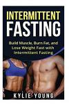 Intermittent Fasting: Build Muscle, Burn Fat, and Lose Weight Fast with Intermittent Fasting