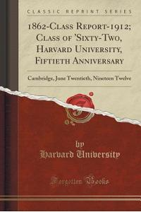 1862-Class Report-1912; Class of 'sixty-Two, Harvard University, Fiftieth Anniversary: Cambridge, June Twentieth, Nineteen Twelve (Classic Reprint)