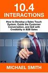 10.4 Interactions: How to Develop a Sales Touch System, Guide the Customer Conversation, and Sell with Credibility in B2B Sales