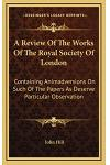 A Review of the Works of the Royal Society of London: Containing Animadversions on Such of the Papers as Deserve Particular Observation