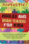 FUNTASTIC! Riddles and Brain Teasers for Kids: 300 Kids Riddles and Brain Teasers for Smart Kids and Creating Funny Family Moments