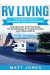 RV Living: The Ultimate Guide to Motorhome Living for Beginners Including Tips on RV Camping, RV Boondocking, RV Living Essential