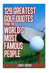 129 Greatest Golf Quotes from the World's Most Famous People: Greatest Golf Quotes