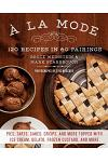 a la Mode: 120 Recipes in 60 Pairings: Pies, Tarts, Cakes, Crisps, and More Topped with Ice Cream, Gelato, Frozen Custard, and Mo