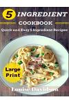 5 Ingredient Cookbook ***large Print Edition***: Quick and Easy 5 Ingredient Recipes: 5 Ingredients Timesaving Recipes Including Healthy Breakfast, Be