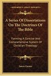 A Series of Dissertations on the Doctrines of the Bible: Forming a Concise and Comprehensive System of Christian Theology