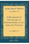A Biographical Dictionary of Freethinkers of All Ages and Nations (Classic Reprint)