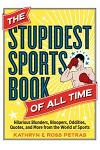The Stupidest Sports Book of All Time: Hilarious Blunders, Bloopers, Oddities, Quotes, and More from the World of Sports
