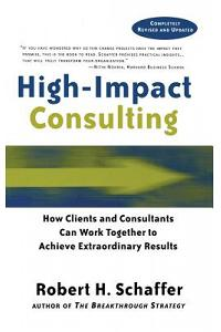 High Impact Consulting: How Clients and Consultants Can Leverage Rapid Results Into Long Term Gains
