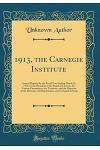 1913, the Carnegie Institute: Annual Reports for the Fiscal Year Ending March 31, 1914, by the President of the Board of Trustees, Its Various Commi