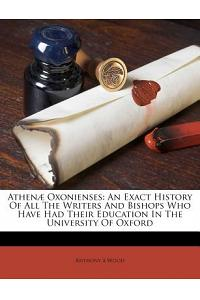 Athenæ Oxonienses: An Exact History of All the Writers and Bishops Who Have Had Their Education in the University of Oxford