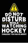 Do Not Disturb While Watching Hockey (Unless You Have Beer): Lined Hockey Notebook Journal to Write in