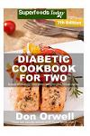 Diabetic Cookbook For Two: Over 310 Diabetes Type-2 Quick & Easy Gluten Free Low Cholesterol Whole Foods Recipes full of Antioxidants & Phytochem