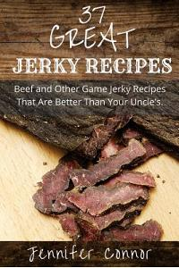 37 Great Jerky Recipes: Beef and Other Game Jerky Recipes That Are Better Than Your Uncle's.