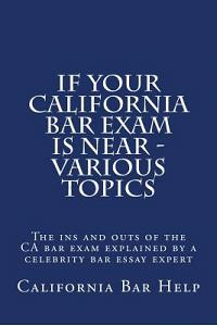 If Your California Bar Exam Is Near - Various Topics: The Ins and Outs of the CA Bar Exam Explained by a Celebrity Bar Essay Expert