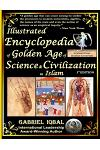 Illustrated Encyclopedia of Golden Age of Science and Civilization in Islam: The Origins and Sustainable Ethical Applications of Practical Empirical E