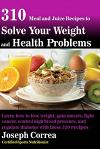 310 Meal and Juice Recipes to Solve Your Weight and Health Problems: Learn How to Lose Weight, Gain Muscle, Fight Cancer, Control High Blood Pressure,