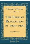 The Persian Revolution of 1905-1909 (Classic Reprint)