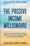Passive Income: The Passive Income Millionaire: Learn How To Make Money Online, Invest In Stocks, Quit Your Job, and Have an