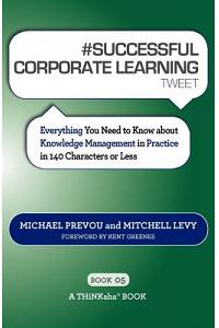 # SUCCESSFUL CORPORATE LEARNING tweet Book05: Everything You Need to Know about Knowledge Management in Practice in 140 Characters or Less