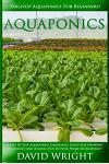 Aquaponics: Tabletop Aquaponics for Beginners! - A Step by Step Aquaponics Gardening Guide for Growing Vegetables and Raising Fish