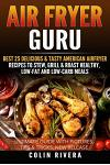 Air Fryer Guru: Best 25 Delicious & Tasty American Airfryer Recipes to Stew, Grill & Roast Healthy, Low-Fat and Low-Carb Meals