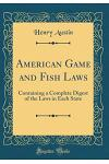 American Game and Fish Laws: Containing a Complete Digest of the Laws in Each State (Classic Reprint)