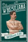 Wrestliana - An Historical Account of Ancient and Modern Wrestling: With an Essay From Wrestling and Wrestlers, By Jacob Robinson and Sidney Gilpin