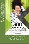 300 Healthy Hair Tips for All Hair Types!: Everything You Need to Know about Acquiring and Maintaining Healthy Hair! Quick and Practical Tips for Natu