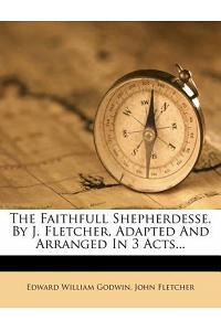 The Faithfull Shepherdesse, by J. Fletcher, Adapted and Arranged in 3 Acts...