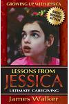 Lessons from Jessica: Ultimate Caregiving: A Longtime Caregiver's Inspirational Guide to Understanding and Ultimately Succeeding at Caregivi
