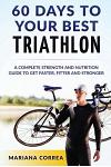60 Days to Your Best Triathlon: A Complete Strength Training and Nutrition Guide to Get Faster, Fitter and Stronger