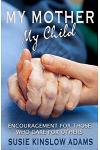 My Mother My Child: Encouragement for Those Who Care for Others