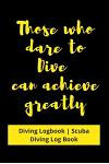 Those who dare to Dive can achieve greatly: Diving Logbook - Scuba Diving Log Book