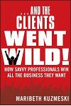 ...and the Clients Went Wild!, Revised and Updated: How Savvy Professionals Win All the Business They Want