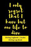 I only regret that I have but one life to Dive: Diving Logbook - Scuba Diving Log Book