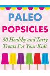 Paleo Popsicles: 50 Healthy and Tasty Treats For Your Kids