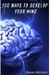 100 Ways To Develop Your Mind: The Psychology Of The Mind And How To Develop Your Mind To Change Your Life