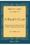 A Bear's Claw: With Some Account of the Black Bear, His Wide Distribution, His Curious Variations of Color, and His Unvarying Charact
