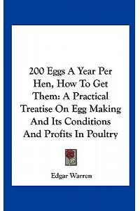 200 Eggs a Year Per Hen, How to Get Them: A Practical Treatise on Egg Making and Its Conditions and Profits in Poultry