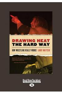 Drawing Heat the Hard Way: How Wrestling Really Works (Large Print 16pt)