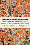 Revolution Unfinished: The Chegomista Rebellion and the Limits of Revolutionary Democracy in Juchitán, Oaxaca