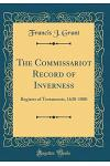 The Commissariot Record of Inverness: Register of Testaments, 1630-1800 (Classic Reprint)