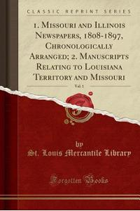 1. Missouri and Illinois Newspapers, 1808-1897, Chronologically Arranged; 2. Manuscripts Relating to Louisiana Territory and Missouri, Vol. 1 (Classic