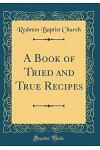 A Book of Tried and True Recipes (Classic Reprint)