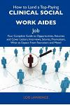 How to Land a Top-Paying Clinical Social Work Aides Job: Your Complete Guide to Opportunities, Resumes and Cover Letters, Interviews, Salaries, Promot